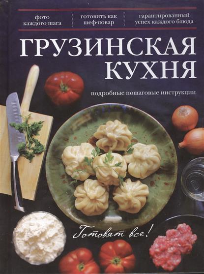 Грузинская кухня. Подробные пошаговые инструкции. Фото каждого шага. Готовить как шеф-повар. Гарантированный успех каждого блюда