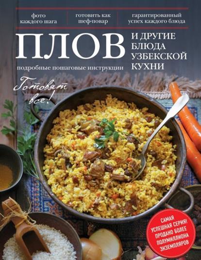 Плов и другие блюда узбекской кухни. Подробные пошаговые инструкции. Фото каждого шага. Готовить как шеф-повар. Гарантированный успех каждого блюда
