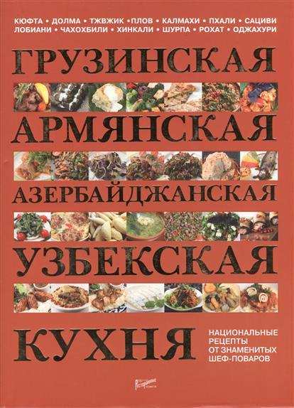 Грузинская, армянская, азербайджанская, узбекская кухня. Национальные рецепты от знаменитых поваров