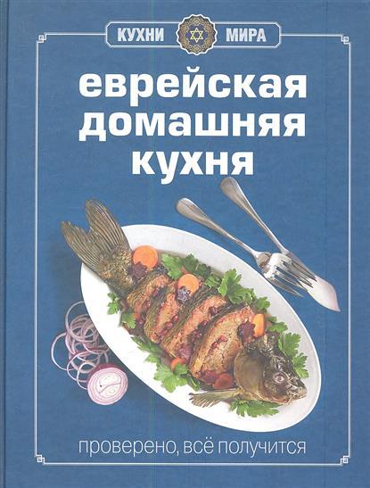 Еврейская домашняя кухня. Книга гастронома. Проверено, все получится