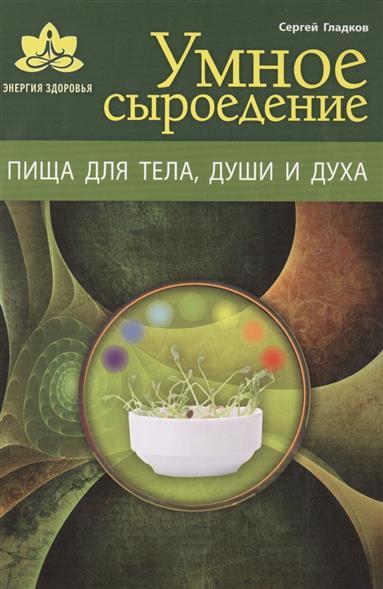 Умное сыроедение. Пища для тела, души и духа