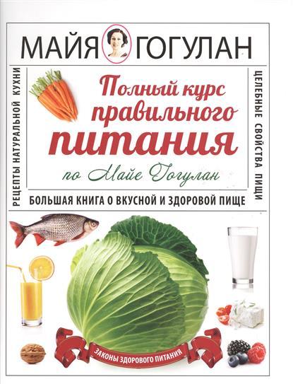 Полный курс правильного питания по Майе Гогулан. Большая книга о вкусной и здоровой пище