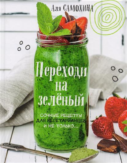 Переходи на зеленый. Сочные рецепты для вегетарианцев и не только…