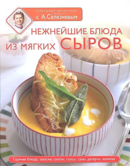 Рецепты с мягким сыром. Нежнейшие блюда из мягких сыров