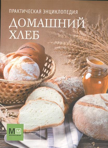 Домашний хлеб. Практическая энциклопедия. История, традиции, рецепты