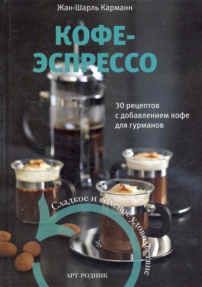 Кофе-экспрессо 30 рецептов с добавлением кофе для гурманов