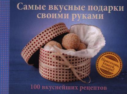 Самые вкусные подарки своими руками. 100 вкуснейших рецептов